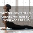 Why The Content You Create Matters For Your Yoga Brand
